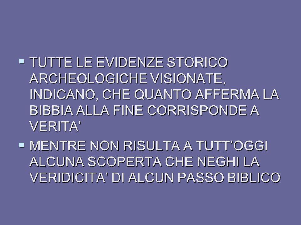 TUTTE LE EVIDENZE STORICO ARCHEOLOGICHE VISIONATE, INDICANO, CHE QUANTO AFFERMA LA BIBBIA ALLA FINE CORRISPONDE A VERITA'