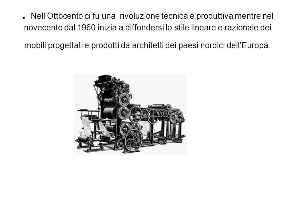 . Nell'Ottocento ci fu una rivoluzione tecnica e produttiva mentre nel novecento dal 1960 inizia a diffondersi lo stile lineare e razionale dei mobili progettati e prodotti da architetti dei paesi nordici dell'Europa.