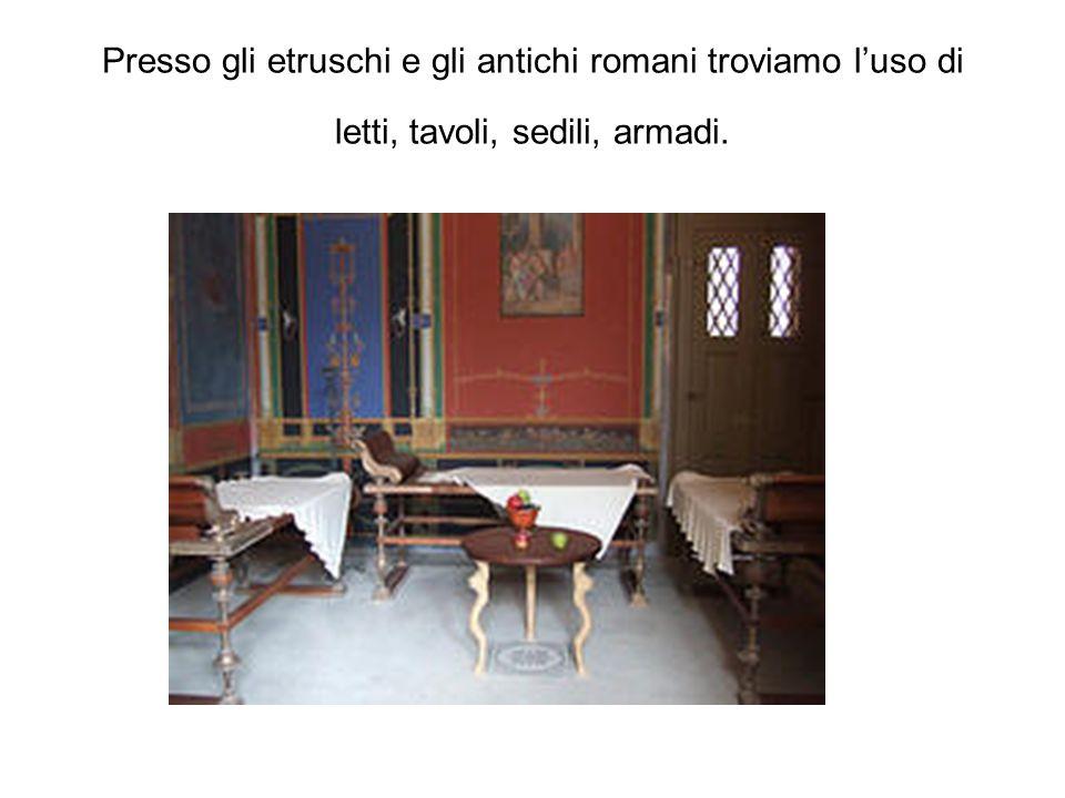 Presso gli etruschi e gli antichi romani troviamo l'uso di letti, tavoli, sedili, armadi.