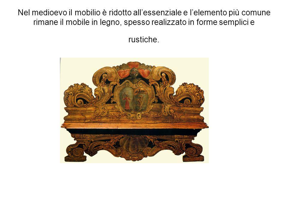Nel medioevo il mobilio è ridotto all'essenziale e l'elemento più comune rimane il mobile in legno, spesso realizzato in forme semplici e rustiche.