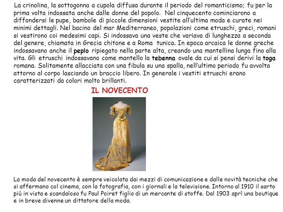 La crinolina, la sottogonna a cupola diffusa durante il periodo del romanticismo; fu per la prima volta indossata anche dalle donne del popolo. Nel cinquecento cominciarono a diffondersi le pupe, bambole di piccole dimensioni vestite all'ultima moda e curate nei minimi dettagli. Nel bacino del mar Mediterraneo, popolazioni come etruschi, greci, romani si vestirono coi medesimi capi. Si indossava una veste che variava di lunghezza a seconda del genere, chiamata in Grecia chitone e a Roma tunica. In epoca arcaica le donne greche indossavano anche il peplo ripiegato nella parte alta, creando una mantellina lunga fino alla vita. Gli etruschi indossavano come mantello la tebenna ovale da cui si pensi derivi la toga romana. Solitamente allacciata con una fibula su una spalla, nell'ultimo periodo fu avvolta attorno al corpo lasciando un braccio libero. In generale i vestiti etruschi erano caratterizzati da colori molto brillanti.
