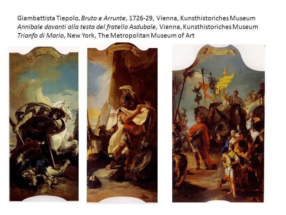 Giambattista Tiepolo, Bruto e Arrunte, 1726-29, Vienna, Kunsthistoriches Museum Annibale davanti alla testa del fratello Asdubale, Vienna, Kunsthistoriches Museum Trionfo di Mario, New York, The Metropolitan Museum of Art