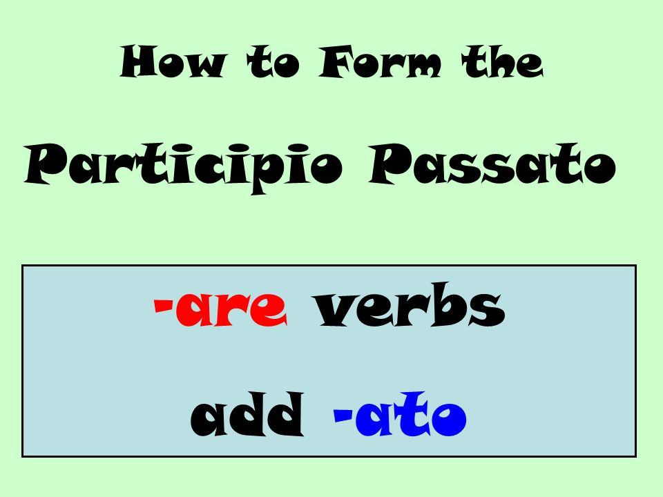 How to Form the Participio Passato -are verbs add -ato