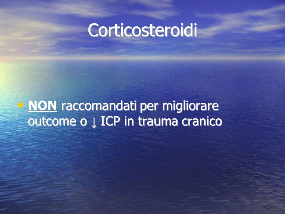 Corticosteroidi NON raccomandati per migliorare outcome o ↓ ICP in trauma cranico