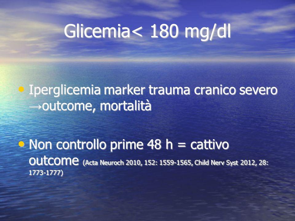 Glicemia< 180 mg/dl Iperglicemia marker trauma cranico severo →outcome, mortalità.