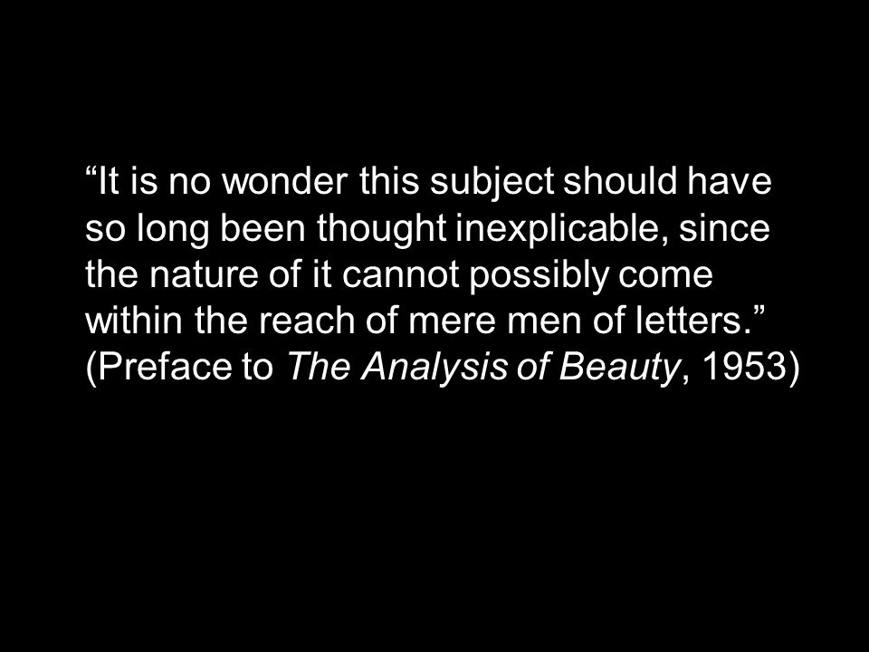 It is no wonder this subject should have so long been thought inexplicable, since the nature of it cannot possibly come within the reach of mere men of letters. (Preface to The Analysis of Beauty, 1953)