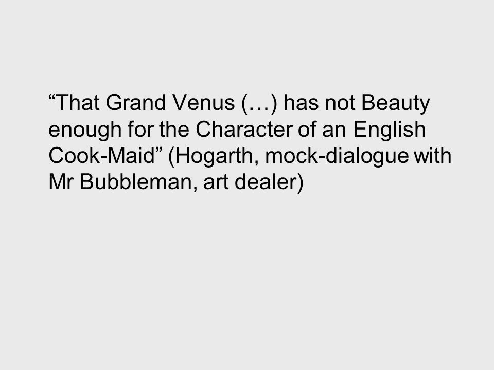 That Grand Venus (…) has not Beauty enough for the Character of an English Cook-Maid (Hogarth, mock-dialogue with Mr Bubbleman, art dealer)