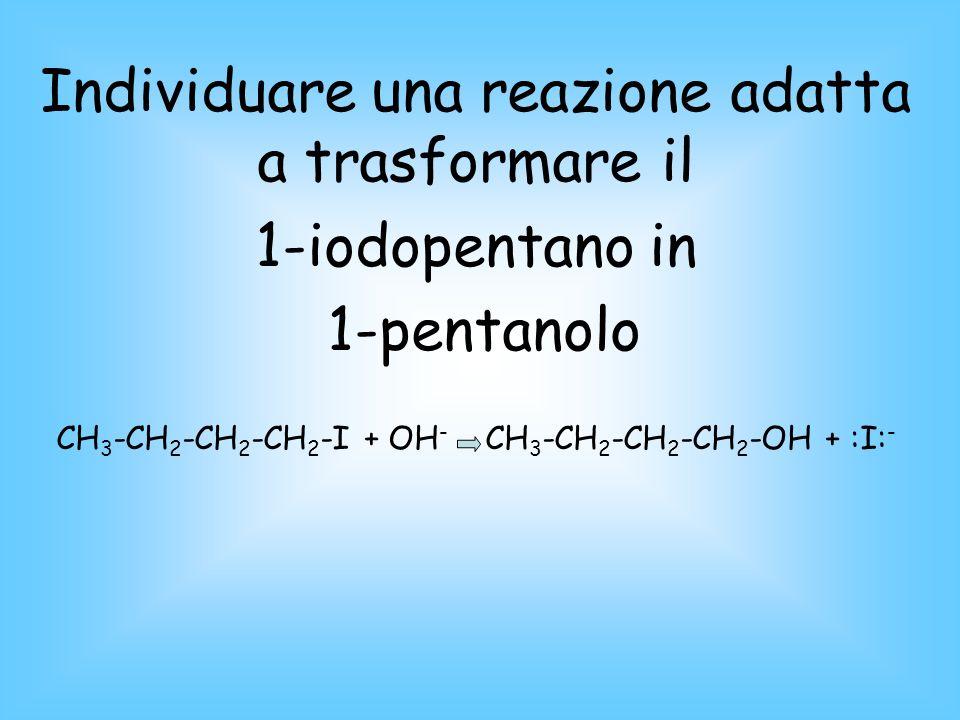 Individuare una reazione adatta a trasformare il 1-iodopentano in