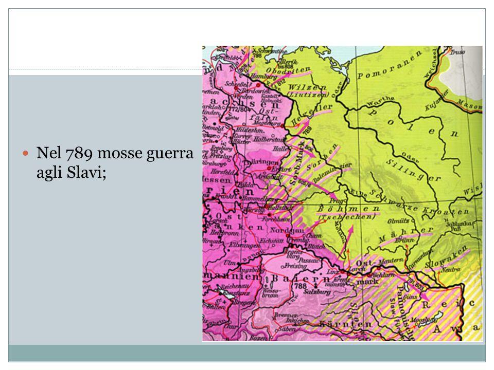Nel 789 mosse guerra agli Slavi;