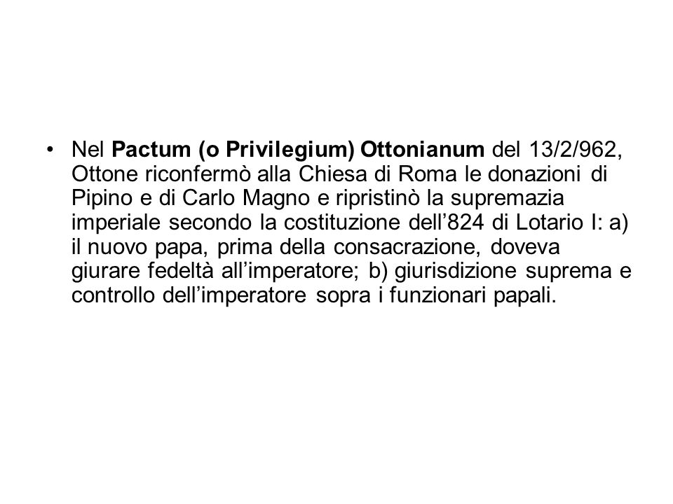 Nel Pactum (o Privilegium) Ottonianum del 13/2/962, Ottone riconfermò alla Chiesa di Roma le donazioni di Pipino e di Carlo Magno e ripristinò la supremazia imperiale secondo la costituzione dell'824 di Lotario I: a) il nuovo papa, prima della consacrazione, doveva giurare fedeltà all'imperatore; b) giurisdizione suprema e controllo dell'imperatore sopra i funzionari papali.