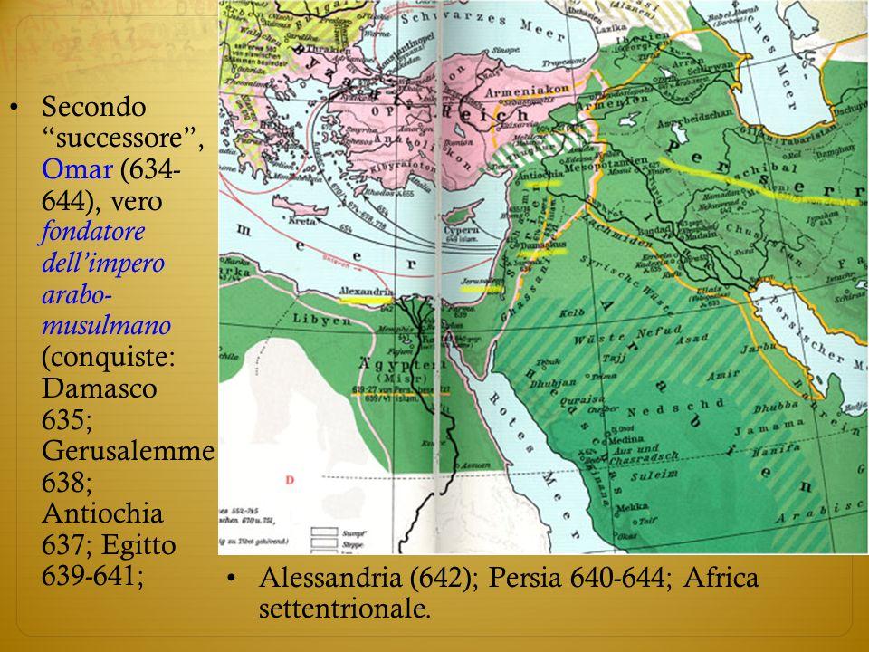 Secondo successore , Omar (634- 644), vero fondatore dell'impero arabo- musulmano (conquiste: Damasco 635; Gerusalemme 638; Antiochia 637; Egitto 639-641;