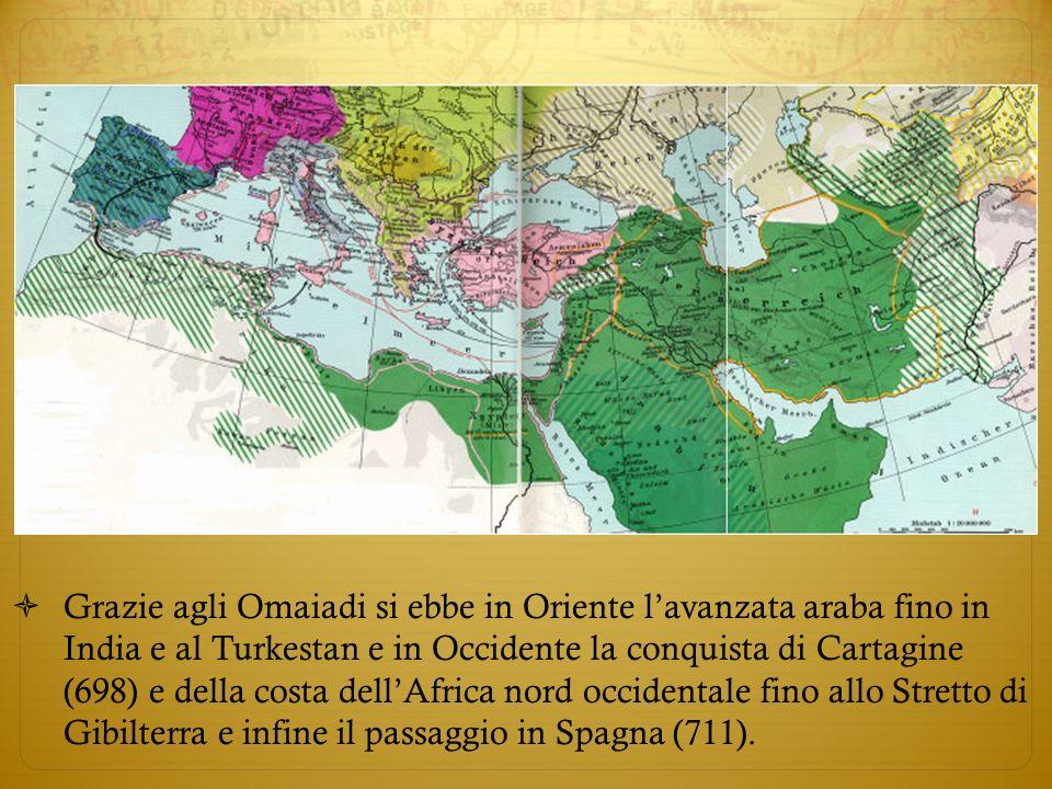 Grazie agli Omaiadi si ebbe in Oriente l'avanzata araba fino in India e al Turkestan e in Occidente la conquista di Cartagine (698) e della costa dell'Africa nord occidentale fino allo Stretto di Gibilterra e infine il passaggio in Spagna (711).