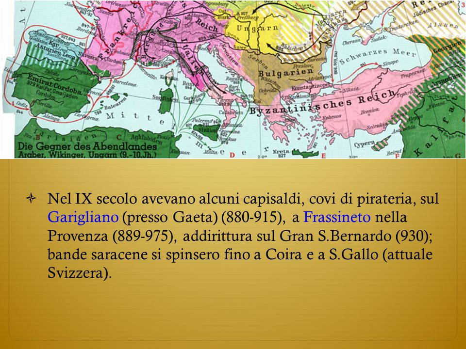 Nel IX secolo avevano alcuni capisaldi, covi di pirateria, sul Garigliano (presso Gaeta) (880-915), a Frassineto nella Provenza (889-975), addirittura sul Gran S.Bernardo (930); bande saracene si spinsero fino a Coira e a S.Gallo (attuale Svizzera).