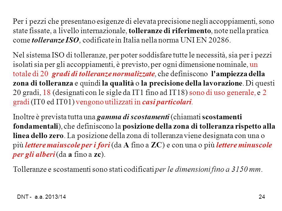 Per i pezzi che presentano esigenze di elevata precisione negli accoppiamenti, sono state fissate, a livello internazionale, tolleranze di riferimento, note nella pratica come tolleranze ISO, codificate in Italia nella norma UNI EN 20286.