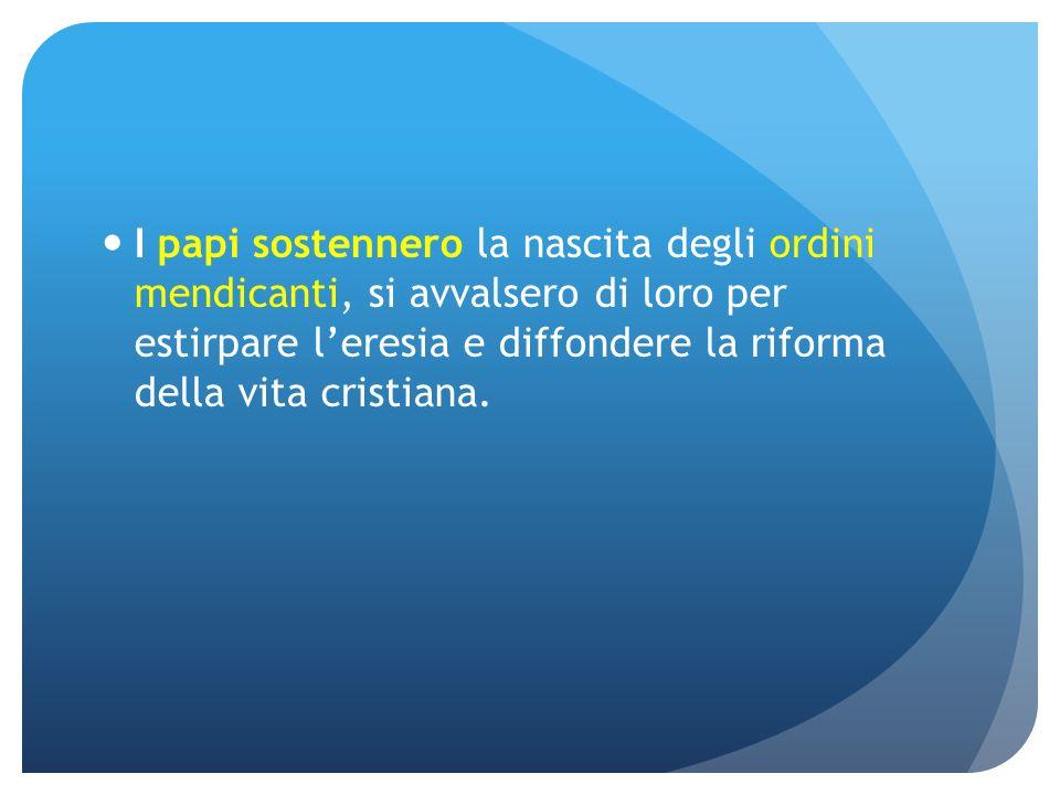 I papi sostennero la nascita degli ordini mendicanti, si avvalsero di loro per estirpare l'eresia e diffondere la riforma della vita cristiana.