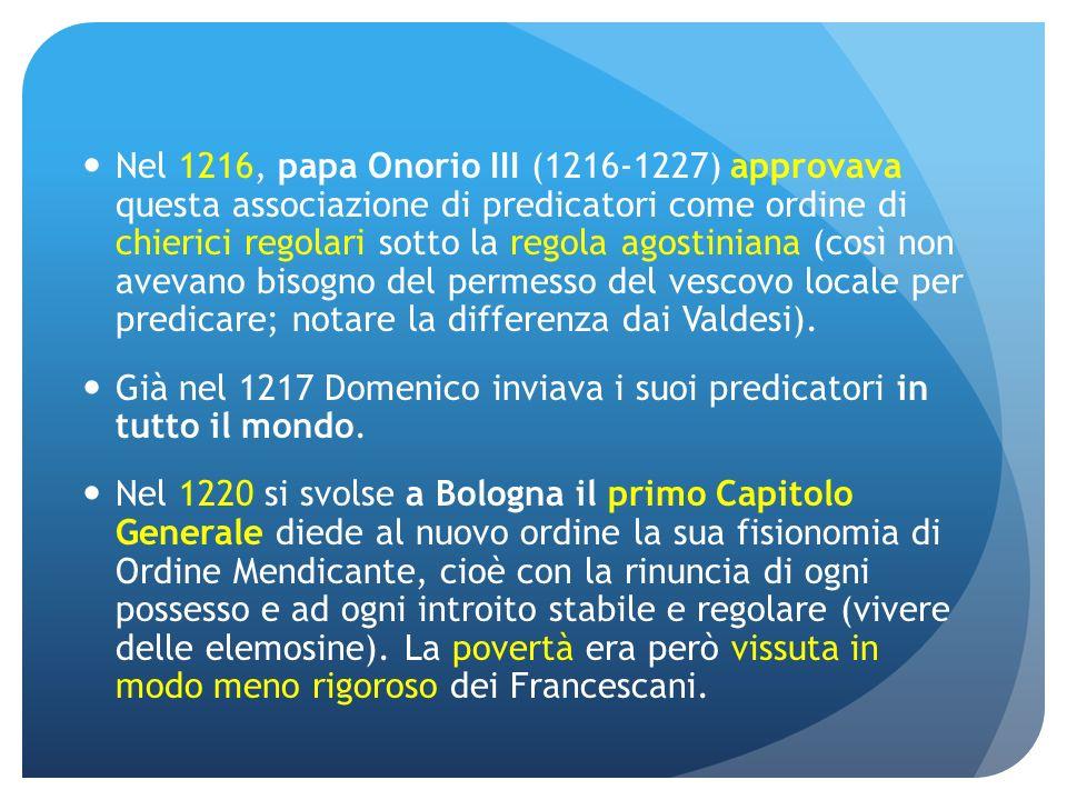 Nel 1216, papa Onorio III (1216-1227) approvava questa associazione di predicatori come ordine di chierici regolari sotto la regola agostiniana (così non avevano bisogno del permesso del vescovo locale per predicare; notare la differenza dai Valdesi).