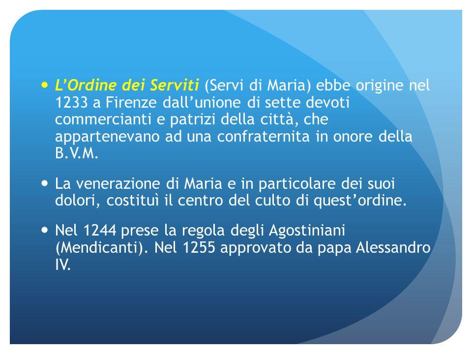 L'Ordine dei Serviti (Servi di Maria) ebbe origine nel 1233 a Firenze dall'unione di sette devoti commercianti e patrizi della città, che appartenevano ad una confraternita in onore della B.V.M.
