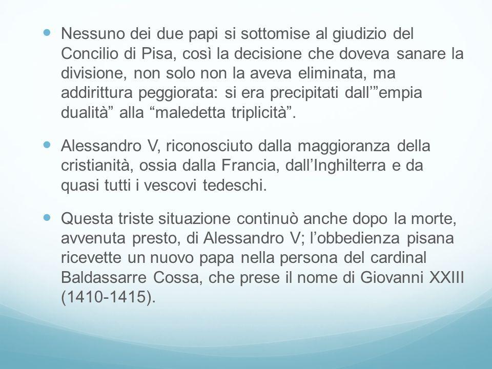 Nessuno dei due papi si sottomise al giudizio del Concilio di Pisa, così la decisione che doveva sanare la divisione, non solo non la aveva eliminata, ma addirittura peggiorata: si era precipitati dall' empia dualità alla maledetta triplicità .