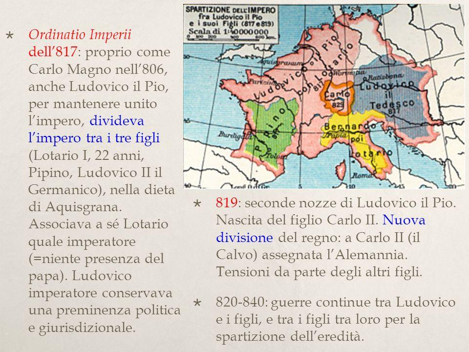 Ordinatio Imperii dell'817: proprio come Carlo Magno nell'806, anche Ludovico il Pio, per mantenere unito l'impero, divideva l'impero tra i tre figli (Lotario I, 22 anni, Pipino, Ludovico II il Germanico), nella dieta di Aquisgrana. Associava a sé Lotario quale imperatore (=niente presenza del papa). Ludovico imperatore conservava una preminenza politica e giurisdizionale.