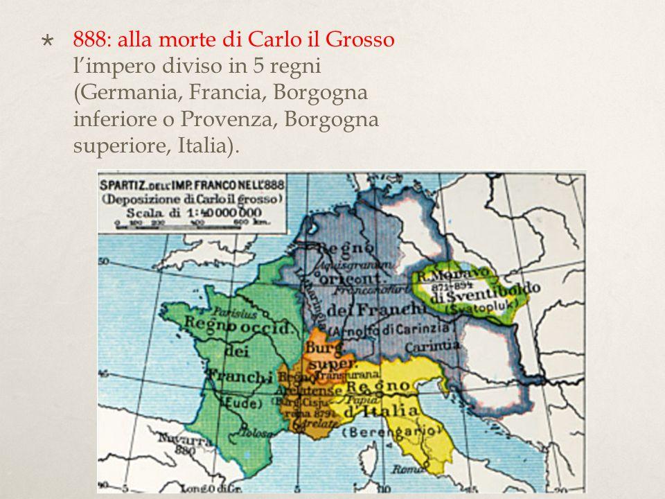 888: alla morte di Carlo il Grosso l'impero diviso in 5 regni (Germania, Francia, Borgogna inferiore o Provenza, Borgogna superiore, Italia).
