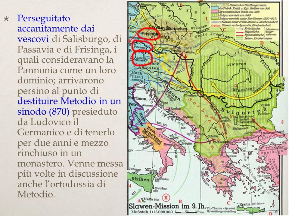 Perseguitato accanitamente dai vescovi di Salisburgo, di Passavia e di Frisinga, i quali consideravano la Pannonia come un loro dominio; arrivarono persino al punto di destituire Metodio in un sinodo (870) presieduto da Ludovico il Germanico e di tenerlo per due anni e mezzo rinchiuso in un monastero.