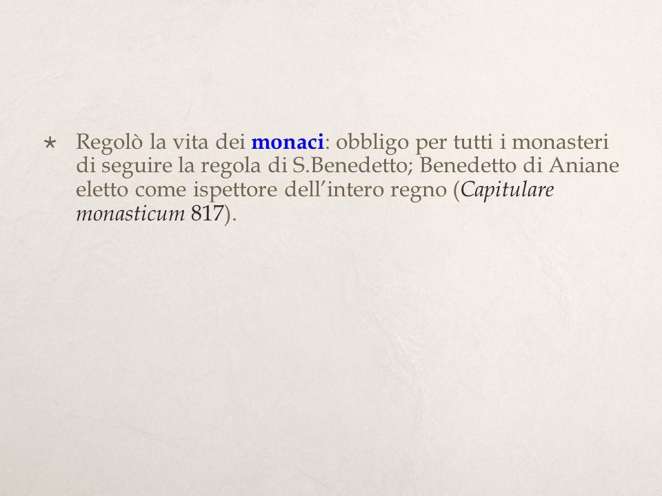 Regolò la vita dei monaci: obbligo per tutti i monasteri di seguire la regola di S.Benedetto; Benedetto di Aniane eletto come ispettore dell'intero regno (Capitulare monasticum 817).