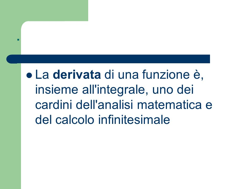 .La derivata di una funzione è, insieme all integrale, uno dei cardini dell analisi matematica e del calcolo infinitesimale.