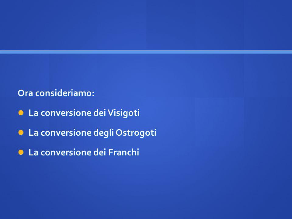 Ora consideriamo: La conversione dei Visigoti. La conversione degli Ostrogoti.
