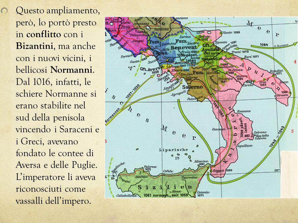 Questo ampliamento, però, lo portò presto in conflitto con i Bizantini, ma anche con i nuovi vicini, i bellicosi Normanni.