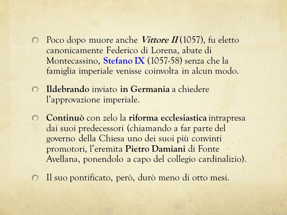Poco dopo muore anche Vittore II (1057), fu eletto canonicamente Federico di Lorena, abate di Montecassino, Stefano IX (1057-58) senza che la famiglia imperiale venisse coinvolta in alcun modo.