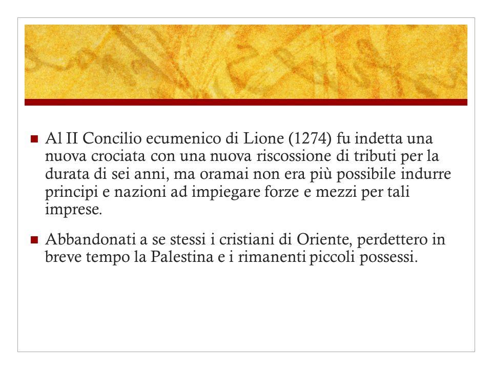 Al II Concilio ecumenico di Lione (1274) fu indetta una nuova crociata con una nuova riscossione di tributi per la durata di sei anni, ma oramai non era più possibile indurre principi e nazioni ad impiegare forze e mezzi per tali imprese.