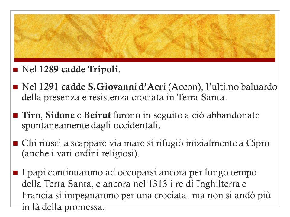 Nel 1289 cadde Tripoli. Nel 1291 cadde S.Giovanni d'Acri (Accon), l'ultimo baluardo della presenza e resistenza crociata in Terra Santa.