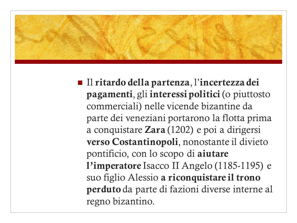 Il ritardo della partenza, l'incertezza dei pagamenti, gli interessi politici (o piuttosto commerciali) nelle vicende bizantine da parte dei veneziani portarono la flotta prima a conquistare Zara (1202) e poi a dirigersi verso Costantinopoli, nonostante il divieto pontificio, con lo scopo di aiutare l'imperatore Isacco II Angelo (1185-1195) e suo figlio Alessio a riconquistare il trono perduto da parte di fazioni diverse interne al regno bizantino.