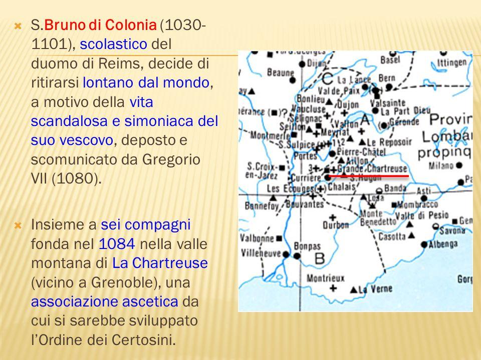 S.Bruno di Colonia (1030-1101), scolastico del duomo di Reims, decide di ritirarsi lontano dal mondo, a motivo della vita scandalosa e simoniaca del suo vescovo, deposto e scomunicato da Gregorio VII (1080).
