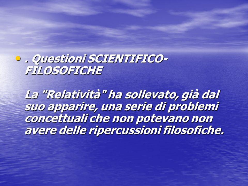 . Questioni SCIENTIFICO-FILOSOFICHE La Relatività ha sollevato, già dal suo apparire, una serie di problemi concettuali che non potevano non avere delle ripercussioni filosofiche.