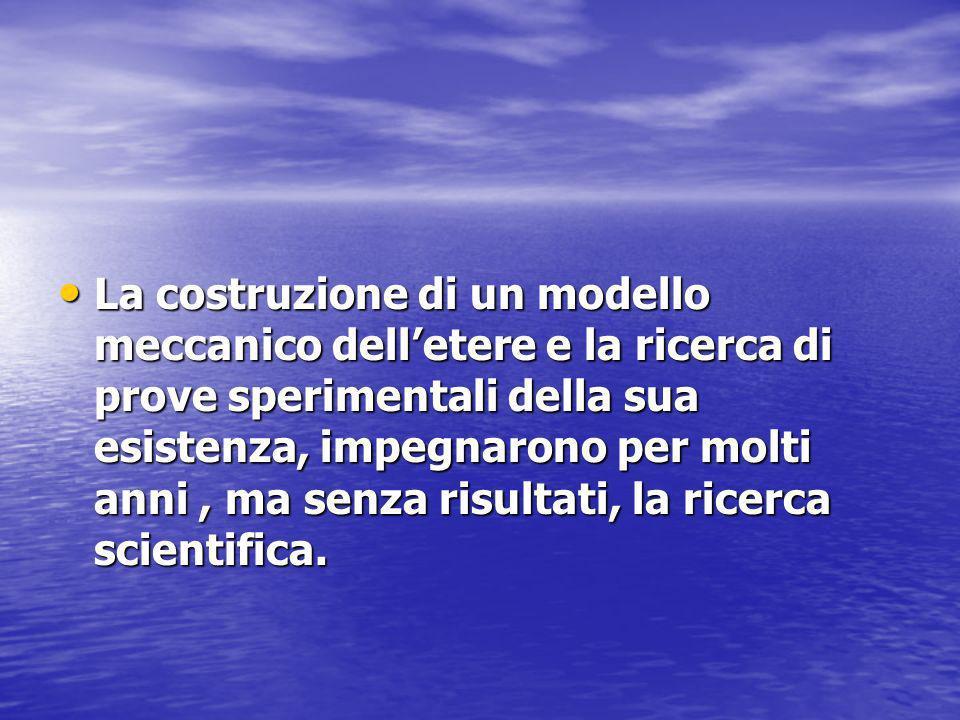 La costruzione di un modello meccanico dell'etere e la ricerca di prove sperimentali della sua esistenza, impegnarono per molti anni , ma senza risultati, la ricerca scientifica.