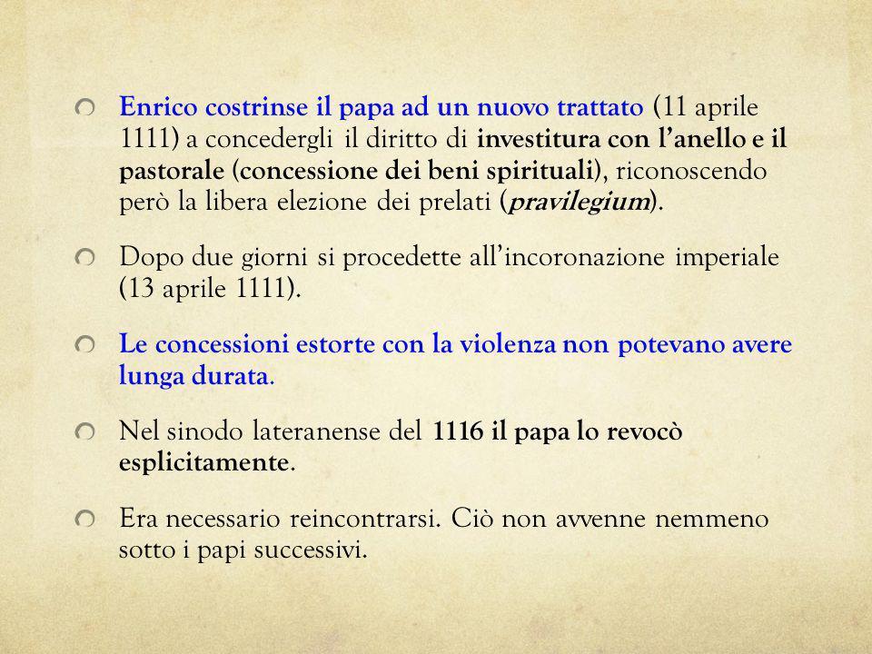Enrico costrinse il papa ad un nuovo trattato (11 aprile 1111) a concedergli il diritto di investitura con l'anello e il pastorale (concessione dei beni spirituali), riconoscendo però la libera elezione dei prelati (pravilegium).