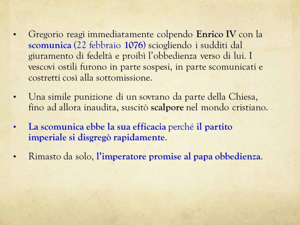 Gregorio reagì immediatamente colpendo Enrico IV con la scomunica (22 febbraio 1076) sciogliendo i sudditi dal giuramento di fedeltà e proibì l'obbedienza verso di lui. I vescovi ostili furono in parte sospesi, in parte scomunicati e costretti così alla sottomissione.
