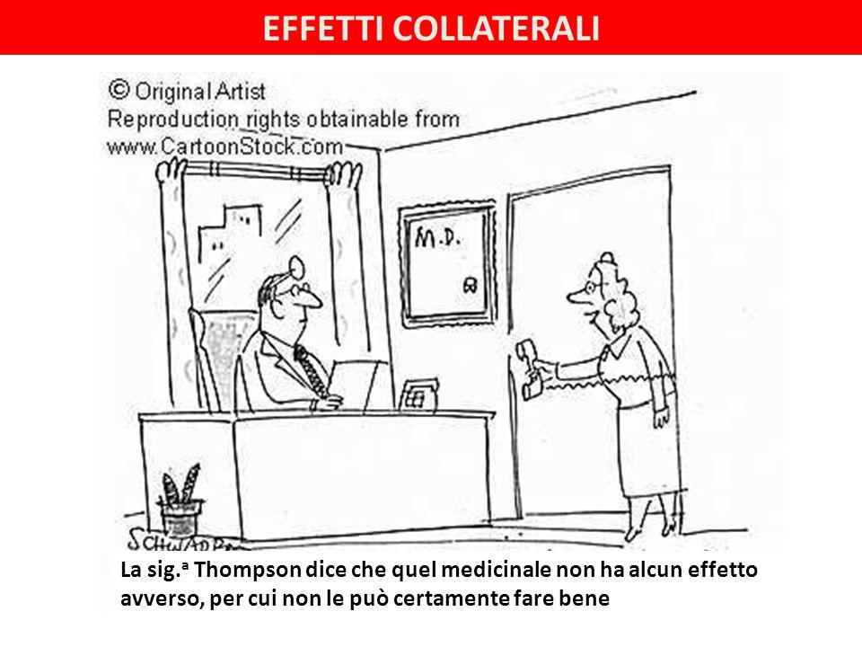 EFFETTI COLLATERALI La sig.a Thompson dice che quel medicinale non ha alcun effetto avverso, per cui non le può certamente fare bene.