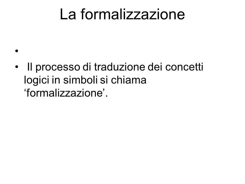 La formalizzazione Il processo di traduzione dei concetti logici in simboli si chiama 'formalizzazione'.