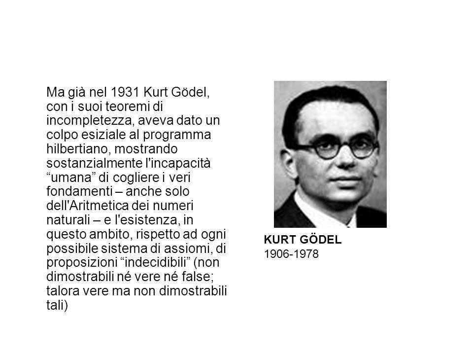 Ma già nel 1931 Kurt Gödel, con i suoi teoremi di incompletezza, aveva dato un colpo esiziale al programma hilbertiano, mostrando sostanzialmente l incapacità umana di cogliere i veri fondamenti – anche solo dell Aritmetica dei numeri naturali – e l esistenza, in questo ambito, rispetto ad ogni possibile sistema di assiomi, di proposizioni indecidibili (non dimostrabili né vere né false; talora vere ma non dimostrabili tali)