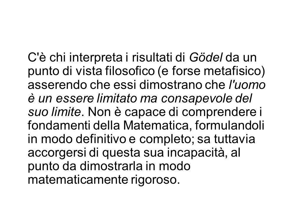 C è chi interpreta i risultati di Gödel da un punto di vista filosofico (e forse metafisico) asserendo che essi dimostrano che l uomo è un essere limitato ma consapevole del suo limite.