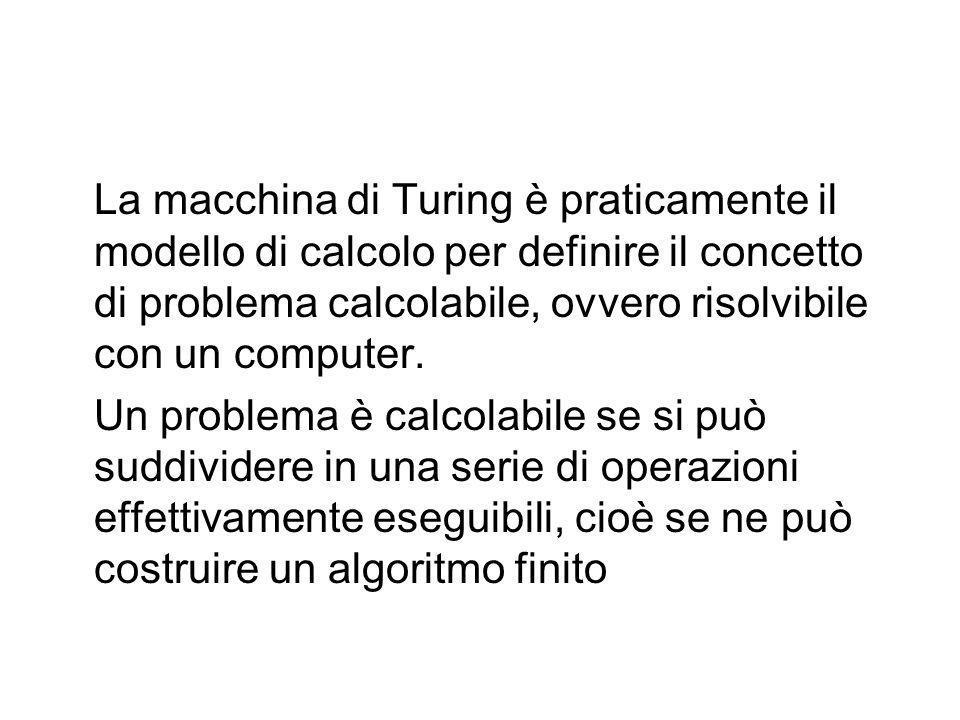 La macchina di Turing è praticamente il modello di calcolo per definire il concetto di problema calcolabile, ovvero risolvibile con un computer.