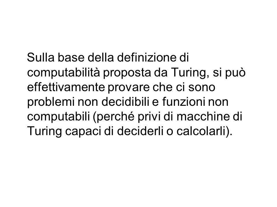 Sulla base della definizione di computabilità proposta da Turing, si può effettivamente provare che ci sono problemi non decidibili e funzioni non computabili (perché privi di macchine di Turing capaci di deciderli o calcolarli).