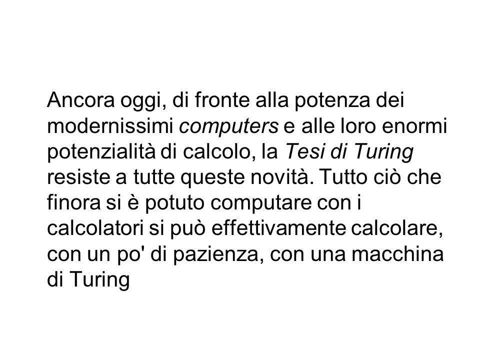 Ancora oggi, di fronte alla potenza dei modernissimi computers e alle loro enormi potenzialità di calcolo, la Tesi di Turing resiste a tutte queste novità.