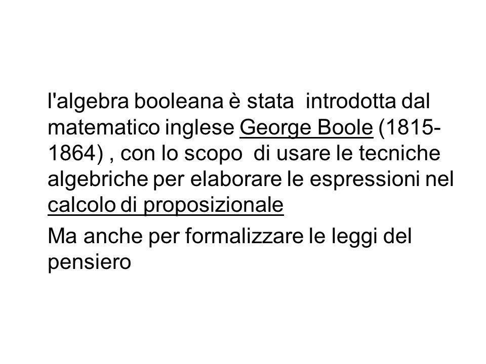 l algebra booleana è stata introdotta dal matematico inglese George Boole (1815-1864) , con lo scopo di usare le tecniche algebriche per elaborare le espressioni nel calcolo di proposizionale