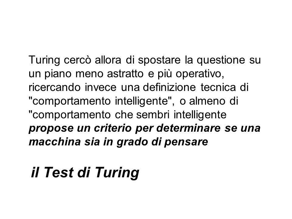 Turing cercò allora di spostare la questione su un piano meno astratto e più operativo, ricercando invece una definizione tecnica di comportamento intelligente , o almeno di comportamento che sembri intelligente propose un criterio per determinare se una macchina sia in grado di pensare