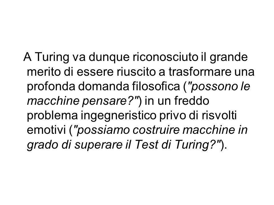 A Turing va dunque riconosciuto il grande merito di essere riuscito a trasformare una profonda domanda filosofica ( possono le macchine pensare ) in un freddo problema ingegneristico privo di risvolti emotivi ( possiamo costruire macchine in grado di superare il Test di Turing ).