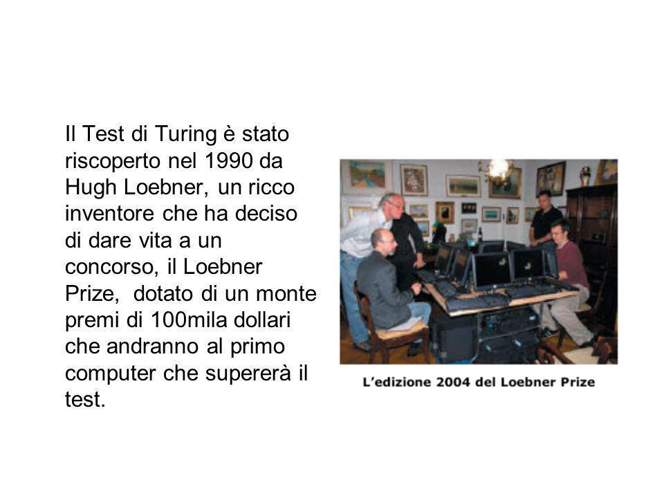 Il Test di Turing è stato riscoperto nel 1990 da Hugh Loebner, un ricco inventore che ha deciso di dare vita a un concorso, il Loebner Prize, dotato di un monte premi di 100mila dollari che andranno al primo computer che supererà il test.