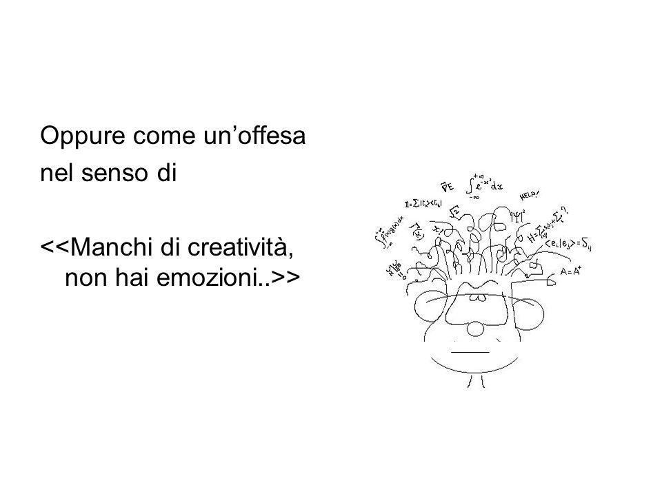 Oppure come un'offesa nel senso di <<Manchi di creatività, non hai emozioni..>>